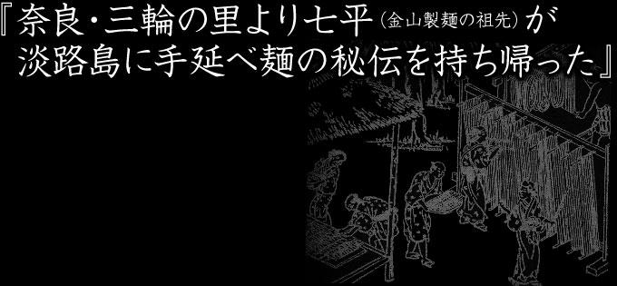 『奈良・三輪の里より七平(金山製麺の祖先)が淡路島に手延べ麺の秘伝を持ち帰った』